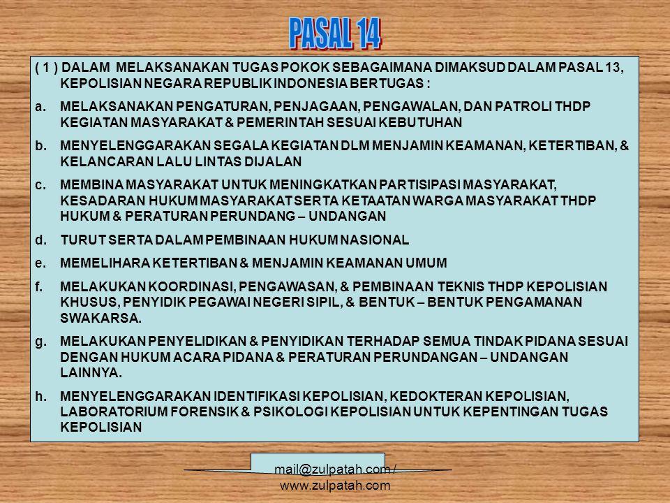 ( 1 ) DALAM MELAKSANAKAN TUGAS POKOK SEBAGAIMANA DIMAKSUD DALAM PASAL 13, KEPOLISIAN NEGARA REPUBLIK INDONESIA BERTUGAS : a.MELAKSANAKAN PENGATURAN, PENJAGAAN, PENGAWALAN, DAN PATROLI THDP KEGIATAN MASYARAKAT & PEMERINTAH SESUAI KEBUTUHAN b.MENYELENGGARAKAN SEGALA KEGIATAN DLM MENJAMIN KEAMANAN, KETERTIBAN, & KELANCARAN LALU LINTAS DIJALAN c.MEMBINA MASYARAKAT UNTUK MENINGKATKAN PARTISIPASI MASYARAKAT, KESADARAN HUKUM MASYARAKAT SERTA KETAATAN WARGA MASYARAKAT THDP HUKUM & PERATURAN PERUNDANG – UNDANGAN d.TURUT SERTA DALAM PEMBINAAN HUKUM NASIONAL e.MEMELIHARA KETERTIBAN & MENJAMIN KEAMANAN UMUM f.MELAKUKAN KOORDINASI, PENGAWASAN, & PEMBINAAN TEKNIS THDP KEPOLISIAN KHUSUS, PENYIDIK PEGAWAI NEGERI SIPIL, & BENTUK – BENTUK PENGAMANAN SWAKARSA.