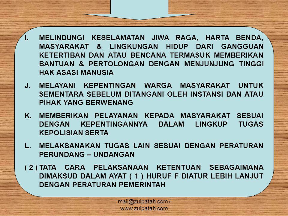 ( 1 ) DALAM RANGKA MENYELENGGARAKAN TUGAS SEBAGAIMANA DIMAKSUD DALAM PASAL 13 DAN 14 KEPOLISIAN NEGARA REPUBLIK INDONESIA SECARA UMUM BERWENANG : a.MENERIMA LAPORAN DAN ATAU PENGADUAN b.MEMBANTU MENYELESAIKAN PERSELISIHAN WARGA MASYARAKAT YANG DAPAT MENGGANGGU KETERTIBAN UMUM c.MENCEGAH DAN MENANGGULANGI TUMBUHNYA PENYAKIT MASYARAKAT d.MENGAWASI ALIRAN YANG DAPAT MENIMBULKAN PERPECAHAN ATAU MENGANCAM PERSATUAN DAN KESATUAN BANGSA e.MENGELUARKAN PERATURAN KEPOLISIAN DALAM LINGKUP KEWENANGAN ADMINISTRATIF KEPOLISIAN f.MELAKSANAKAN PEMERIKSAAN KHUSUS SEBAGAI BAGIAN DARI TINDAKAN KEPOLISIAN DALAM RANGKA PENCEGAHAN g.MELAKUKAN TINDAKAN PERTAMA DITEMPAT KEJADIAN h.MENGAMBIL SIDIK JARI & IDENTITAS LAINNYA SERTA MEMOTRET SESEORANG i.MENCARI KETERANGAN DAN BARANG BUKTI j.MENYELENGGARAKAN PUSAT INFORMASI KRIMINAL NASIONAL mail@zulpatah.com / www.zulpatah.com