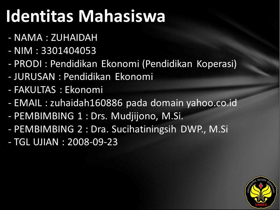 Identitas Mahasiswa - NAMA : ZUHAIDAH - NIM : 3301404053 - PRODI : Pendidikan Ekonomi (Pendidikan Koperasi) - JURUSAN : Pendidikan Ekonomi - FAKULTAS : Ekonomi - EMAIL : zuhaidah160886 pada domain yahoo.co.id - PEMBIMBING 1 : Drs.