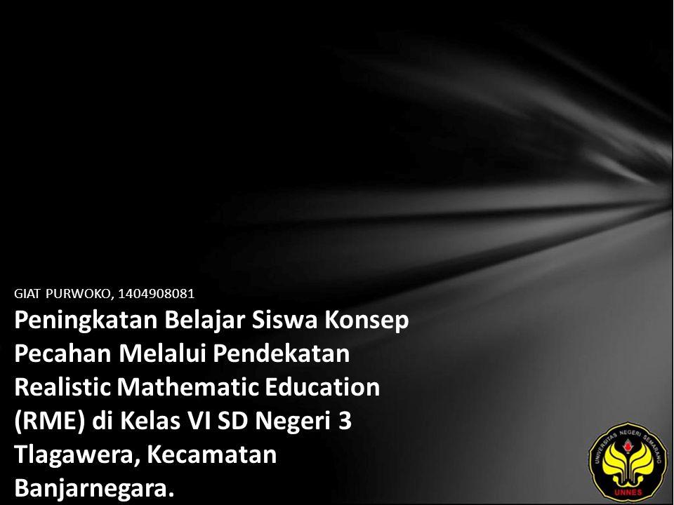 GIAT PURWOKO, 1404908081 Peningkatan Belajar Siswa Konsep Pecahan Melalui Pendekatan Realistic Mathematic Education (RME) di Kelas VI SD Negeri 3 Tlagawera, Kecamatan Banjarnegara.
