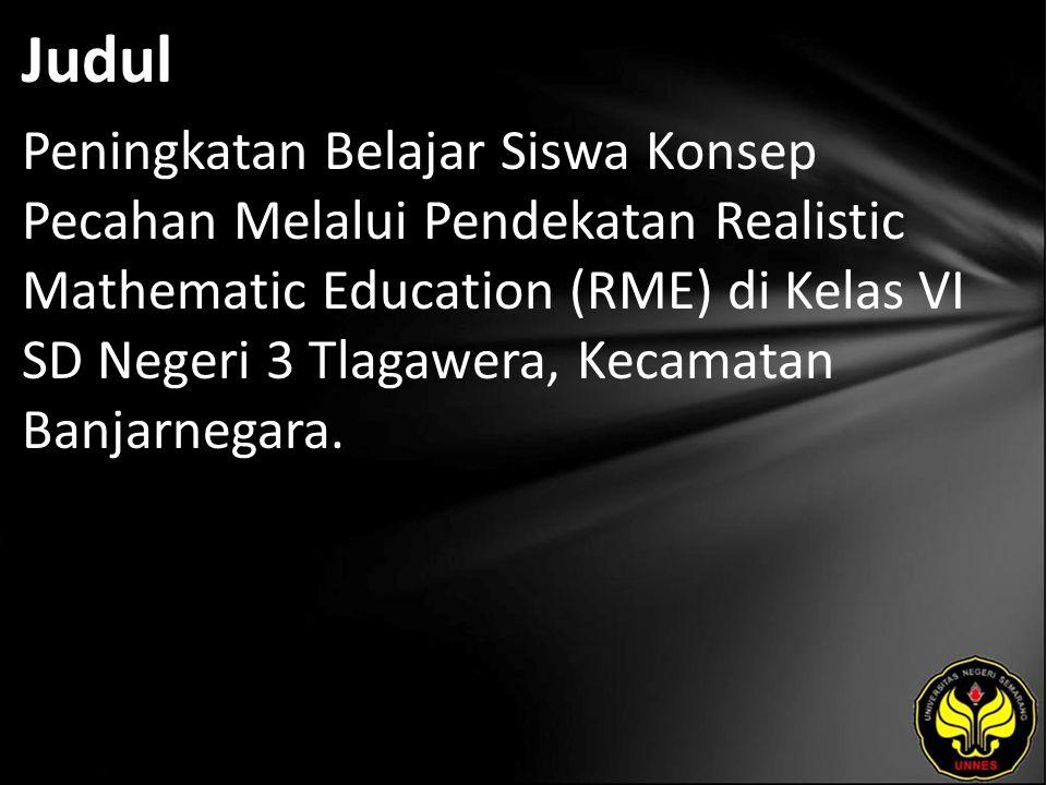 Judul Peningkatan Belajar Siswa Konsep Pecahan Melalui Pendekatan Realistic Mathematic Education (RME) di Kelas VI SD Negeri 3 Tlagawera, Kecamatan Ba