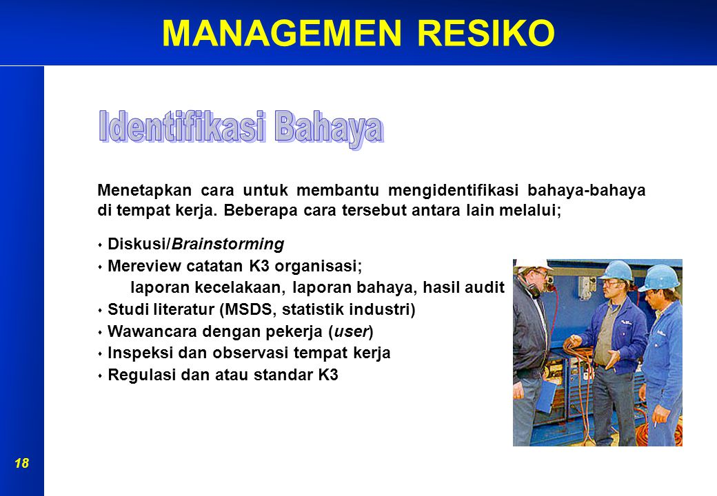 MANAGEMEN RESIKO 17 Tujuan dari tahap ini adalah untuk mengetahui & mendata bahaya- bahaya apa saja yang ada di tempat kerjanya. Personil yang melaksa