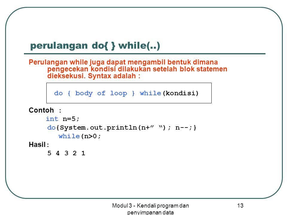 Modul 3 - Kendali program dan penyimpanan data 13 perulangan do{ } while(..) Perulangan while juga dapat mengambil bentuk dimana pengecekan kondisi di