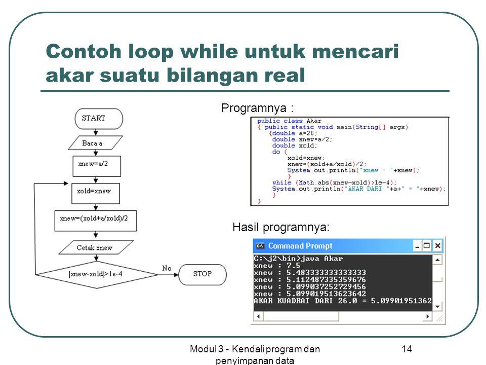Modul 3 - Kendali program dan penyimpanan data 14 Contoh loop while untuk mencari akar suatu bilangan real Programnya : Hasil programnya: