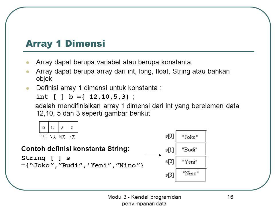 Modul 3 - Kendali program dan penyimpanan data 16 Array 1 Dimensi Array dapat berupa variabel atau berupa konstanta. Array dapat berupa array dari int