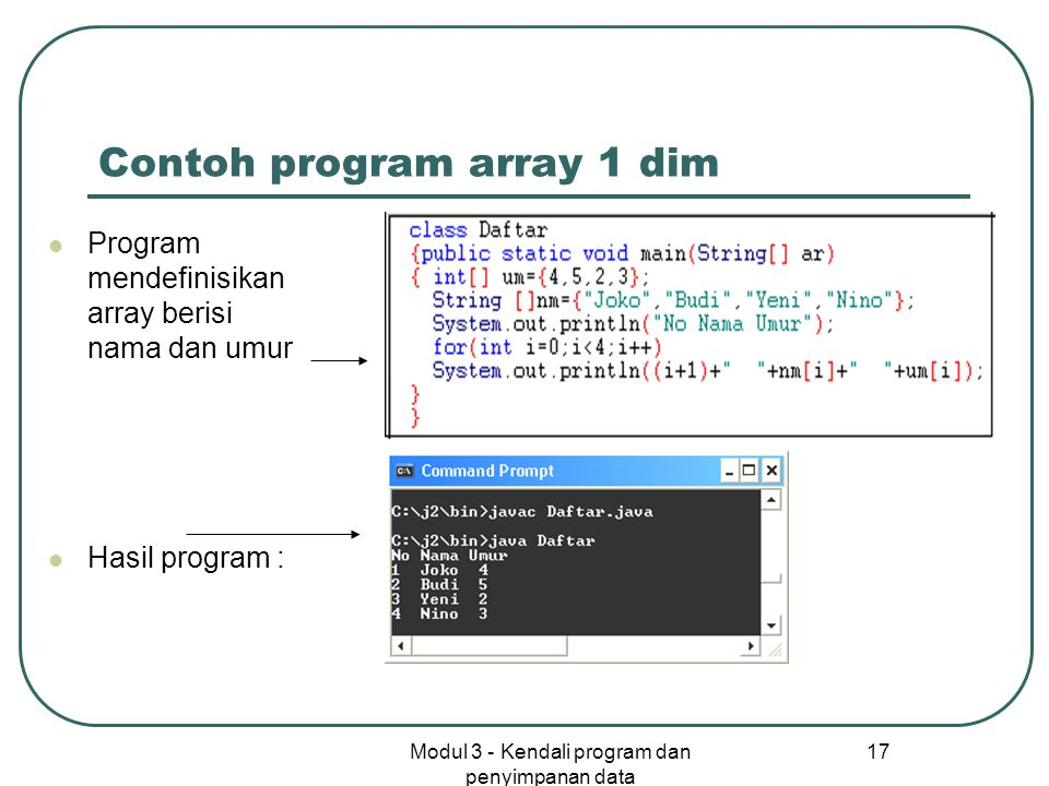 Modul 3 - Kendali program dan penyimpanan data 17 Contoh program array 1 dim Program mendefinisikan array berisi nama dan umur Hasil program :