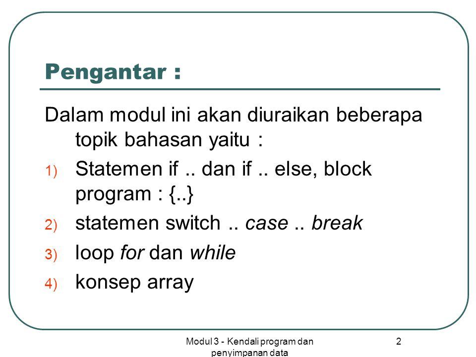 Modul 3 - Kendali program dan penyimpanan data 2 Pengantar : Dalam modul ini akan diuraikan beberapa topik bahasan yaitu : 1) Statemen if.. dan if.. e