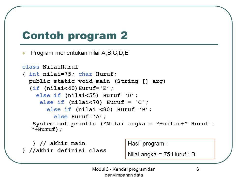 Modul 3 - Kendali program dan penyimpanan data 6 Contoh program 2 Program menentukan nilai A,B,C,D,E class NilaiHuruf { int nilai=75; char Huruf; publ