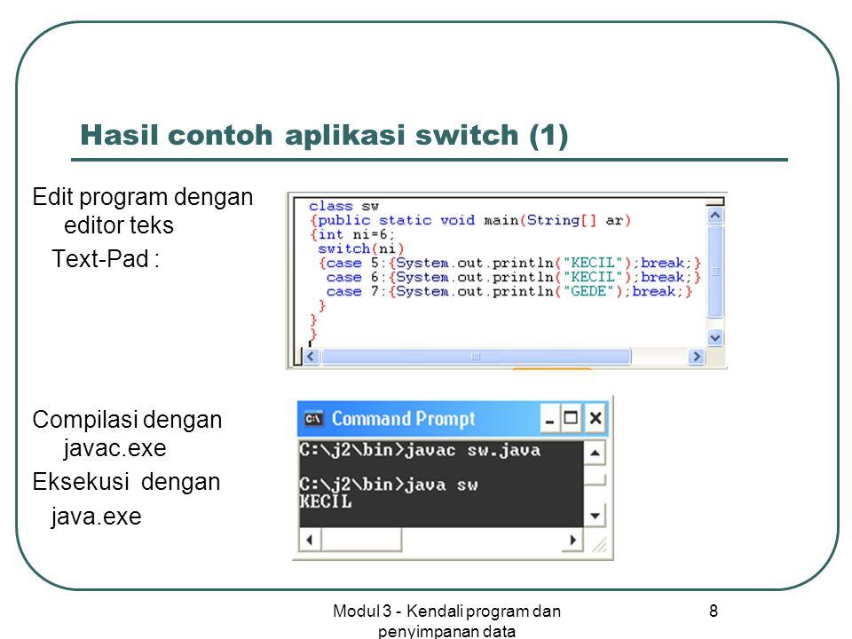 Modul 3 - Kendali program dan penyimpanan data 8 Hasil contoh aplikasi switch (1) Edit program dengan editor teks Text-Pad : Compilasi dengan javac.ex
