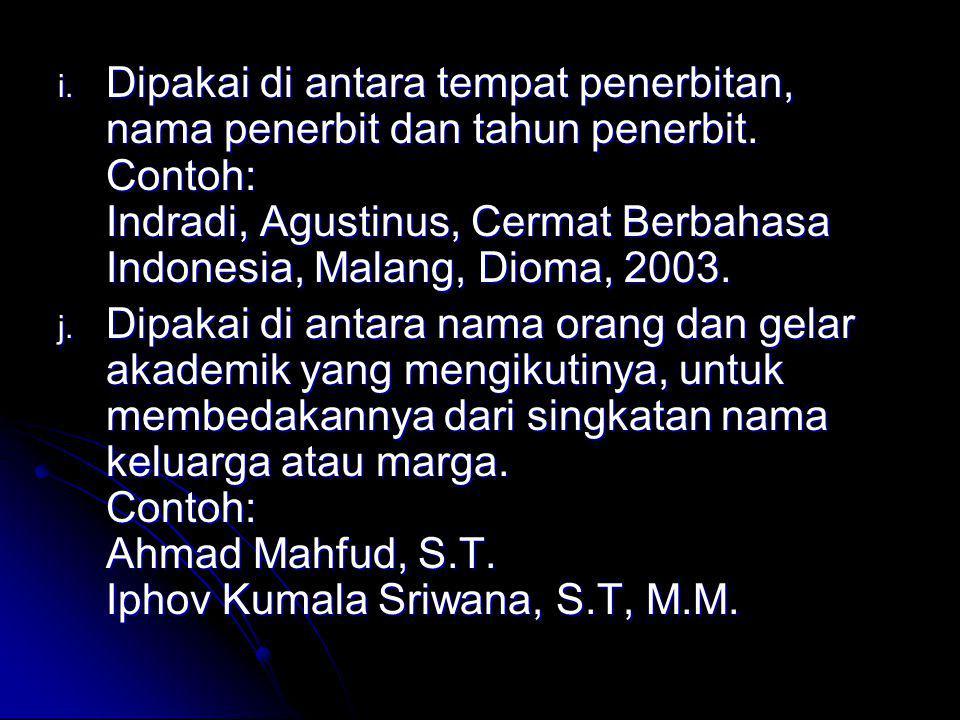 i. Dipakai di antara tempat penerbitan, nama penerbit dan tahun penerbit. Contoh: Indradi, Agustinus, Cermat Berbahasa Indonesia, Malang, Dioma, 2003.
