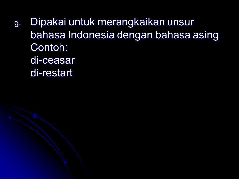 g. Dipakai untuk merangkaikan unsur bahasa Indonesia dengan bahasa asing Contoh: di-ceasar di-restart