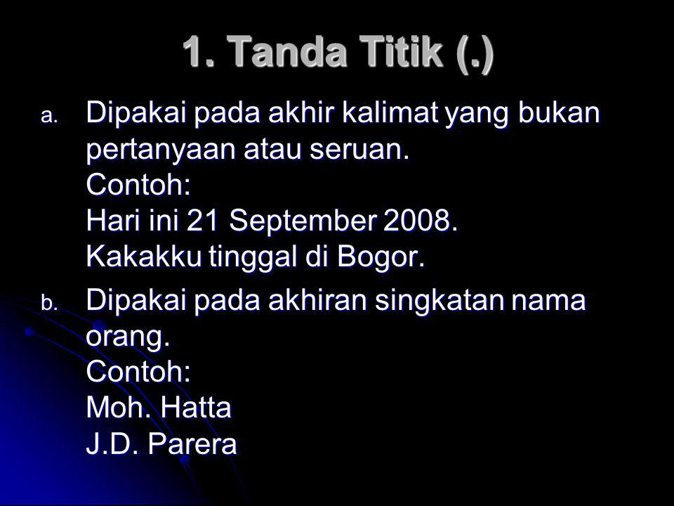1. Tanda Titik (.) a. Dipakai pada akhir kalimat yang bukan pertanyaan atau seruan. Contoh: Hari ini 21 September 2008. Kakakku tinggal di Bogor. b. D