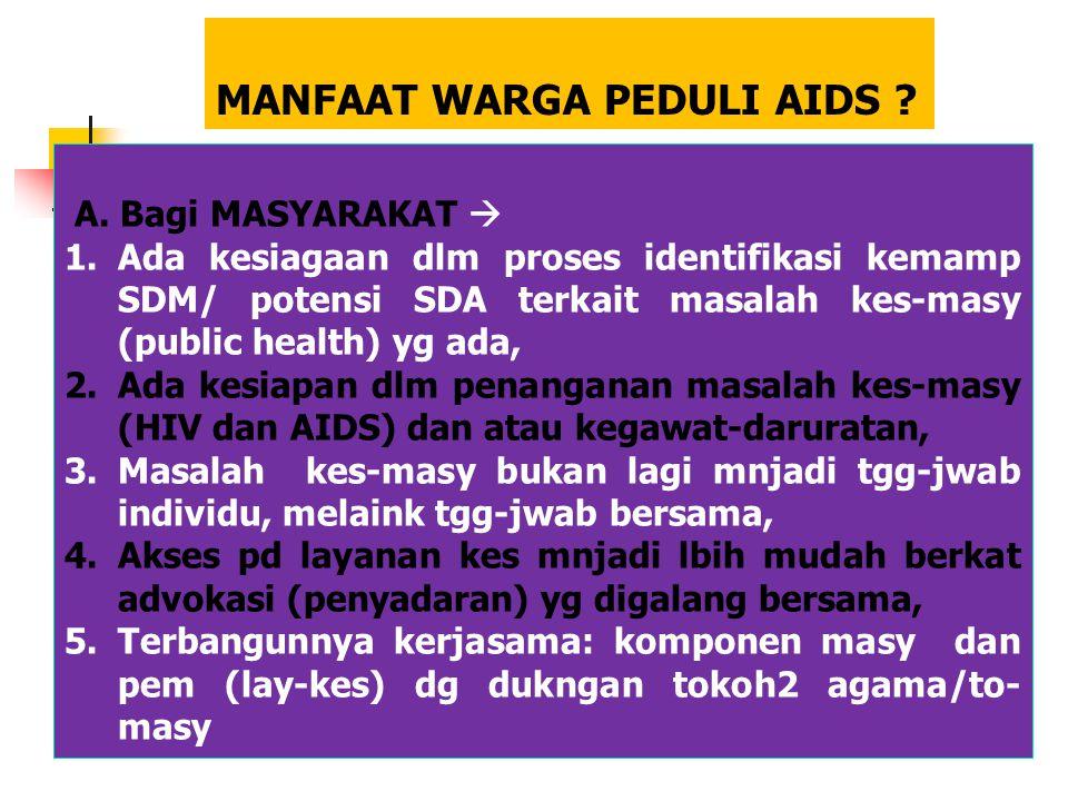MANFAAT WARGA PEDULI AIDS ? A. Bagi MASYARAKAT  1.Ada kesiagaan dlm proses identifikasi kemamp SDM/ potensi SDA terkait masalah kes-masy (public heal