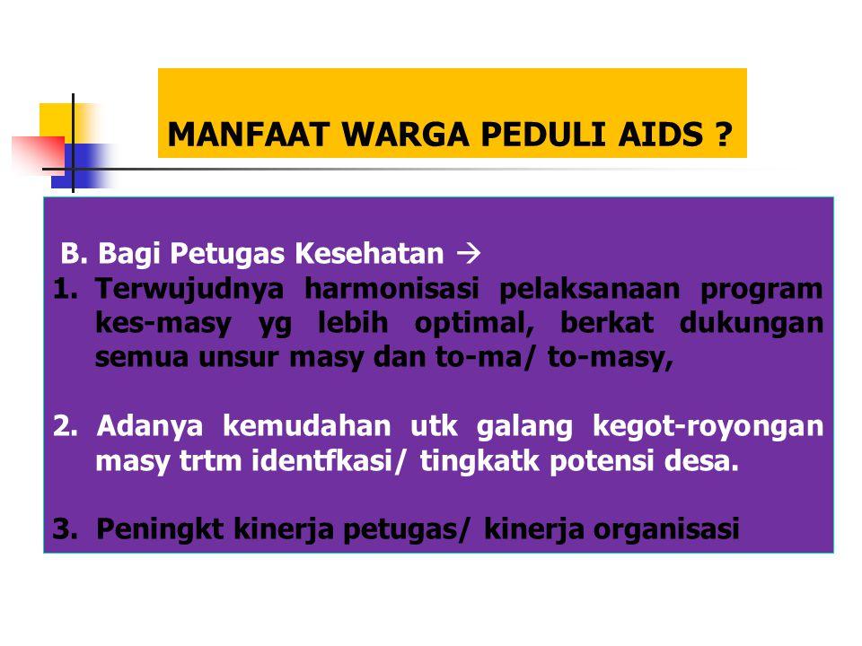 MANFAAT WARGA PEDULI AIDS ? B. Bagi Petugas Kesehatan  1.Terwujudnya harmonisasi pelaksanaan program kes-masy yg lebih optimal, berkat dukungan semua