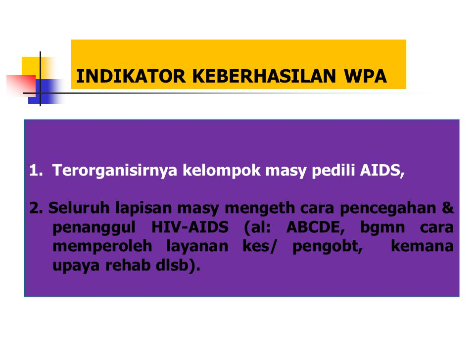 INDIKATOR KEBERHASILAN WPA 1.Terorganisirnya kelompok masy pedili AIDS, 2. Seluruh lapisan masy mengeth cara pencegahan & penanggul HIV-AIDS (al: ABCD