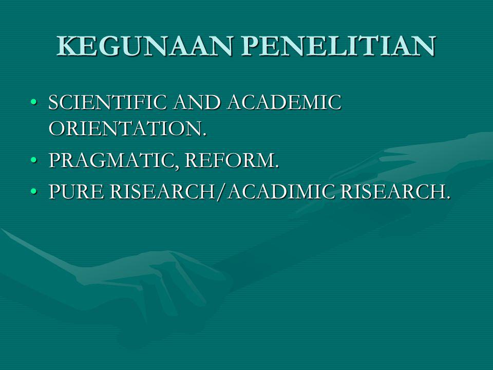 KEGUNAAN PENELITIAN SCIENTIFIC AND ACADEMIC ORIENTATION.SCIENTIFIC AND ACADEMIC ORIENTATION. PRAGMATIC, REFORM.PRAGMATIC, REFORM. PURE RISEARCH/ACADIM