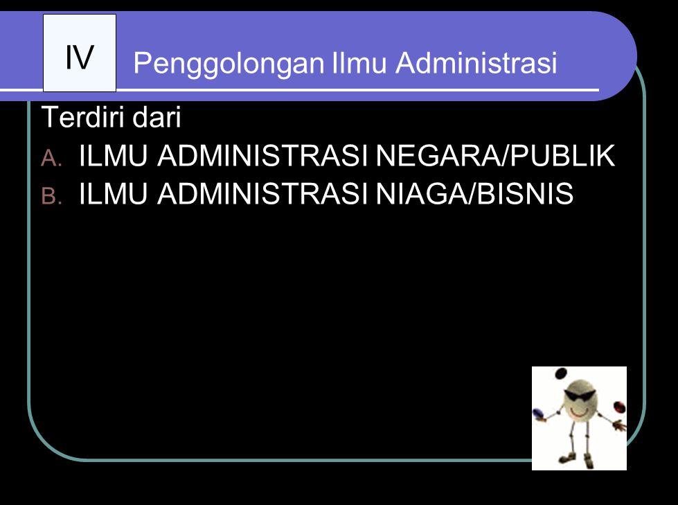 Penggolongan Ilmu Administrasi Terdiri dari : A.ILMU ADMINISTRASI NEGARA/PUBLIK B.