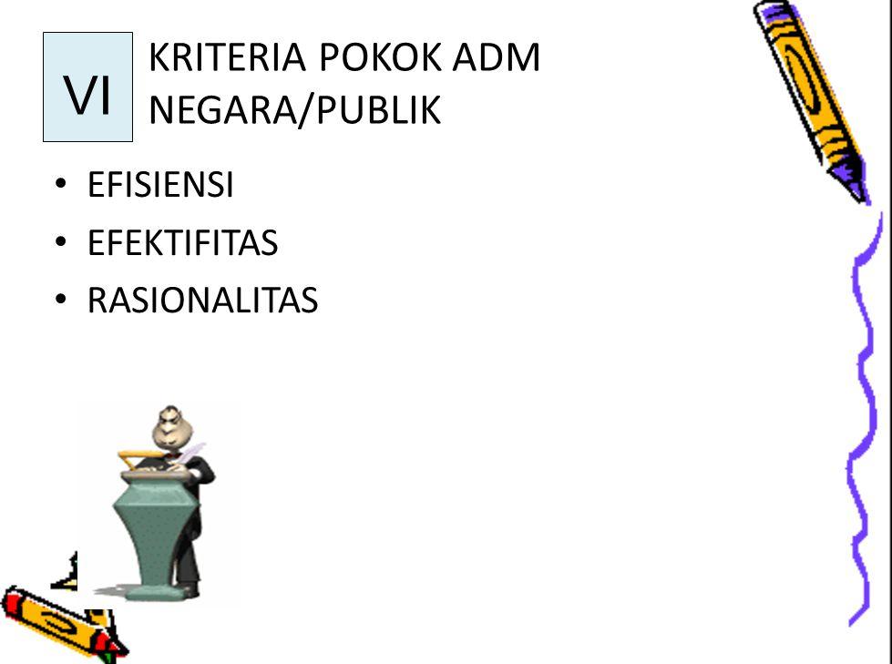 KRITERIA POKOK ADM NEGARA/PUBLIK EFISIENSI EFEKTIFITAS RASIONALITAS VI