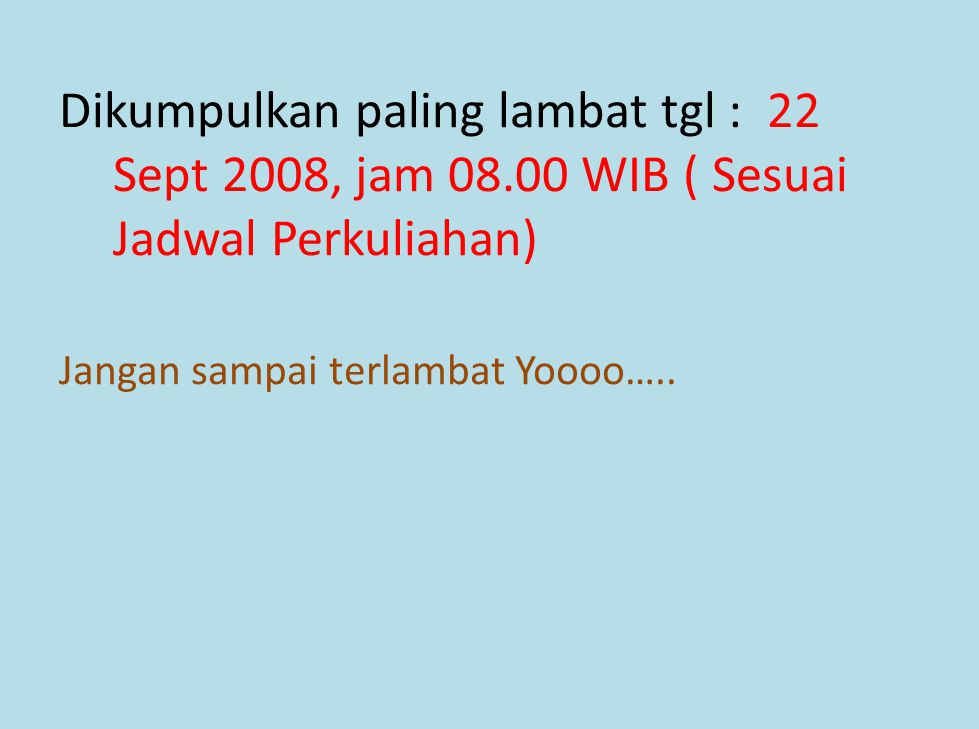 Dikumpulkan paling lambat tgl : 22 Sept 2008, jam 08.00 WIB ( Sesuai Jadwal Perkuliahan) Jangan sampai terlambat Yoooo…..