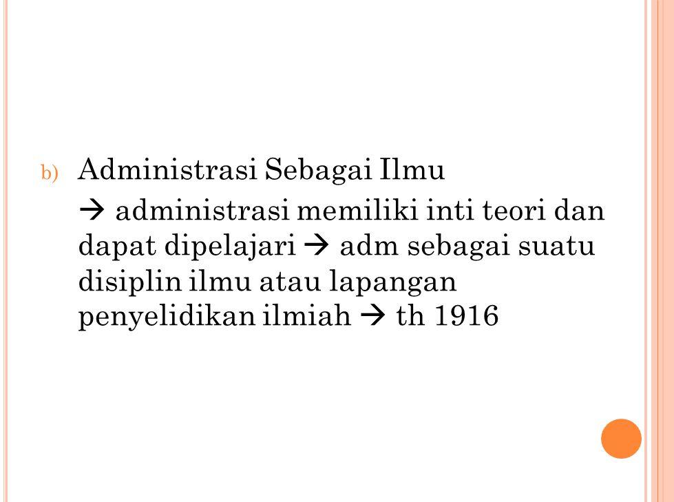 b) Administrasi Sebagai Ilmu  administrasi memiliki inti teori dan dapat dipelajari  adm sebagai suatu disiplin ilmu atau lapangan penyelidikan ilmiah  th 1916