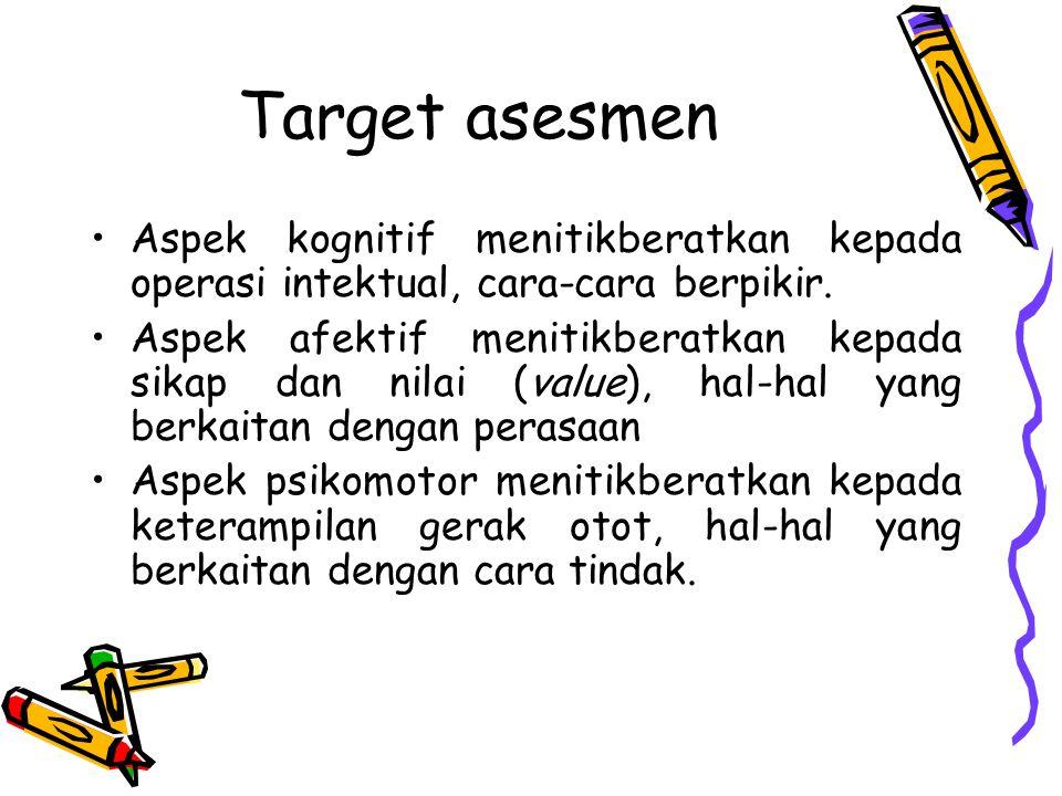 Target asesmen Aspek kognitif menitikberatkan kepada operasi intektual, cara-cara berpikir. Aspek afektif menitikberatkan kepada sikap dan nilai (valu