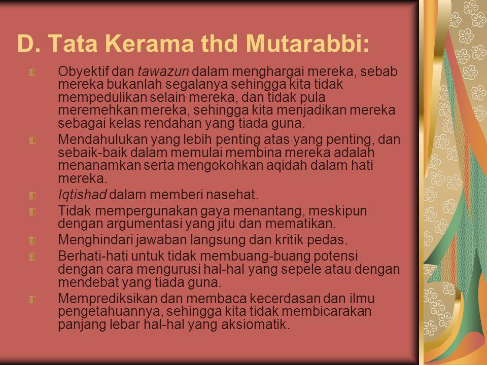 D. Tata Kerama thd Mutarabbi: Obyektif dan tawazun dalam menghargai mereka, sebab mereka bukanlah segalanya sehingga kita tidak mempedulikan selain me