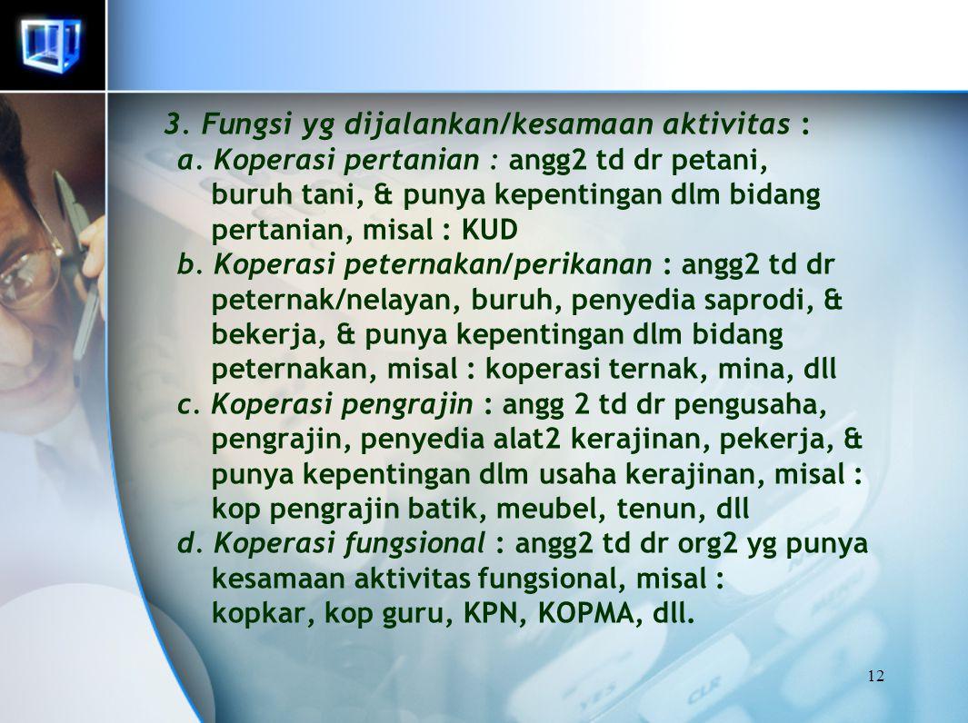 12 3. Fungsi yg dijalankan/kesamaan aktivitas : a. Koperasi pertanian : angg2 td dr petani, buruh tani, & punya kepentingan dlm bidang pertanian, misa