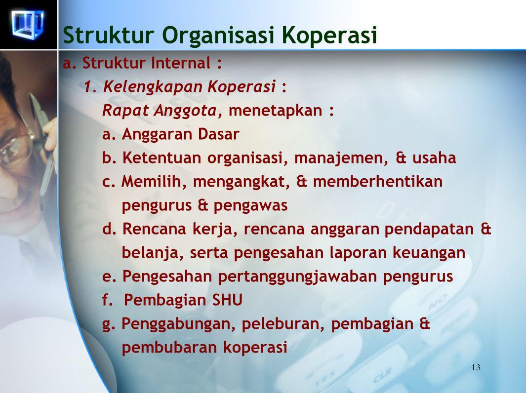13 Struktur Organisasi Koperasi a. Struktur Internal : 1. Kelengkapan Koperasi : Rapat Anggota, menetapkan : a. Anggaran Dasar b. Ketentuan organisasi