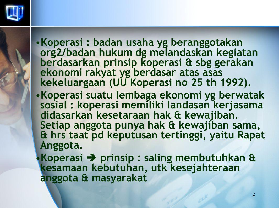 2 Koperasi : badan usaha yg beranggotakan org2/badan hukum dg melandaskan kegiatan berdasarkan prinsip koperasi & sbg gerakan ekonomi rakyat yg berdas