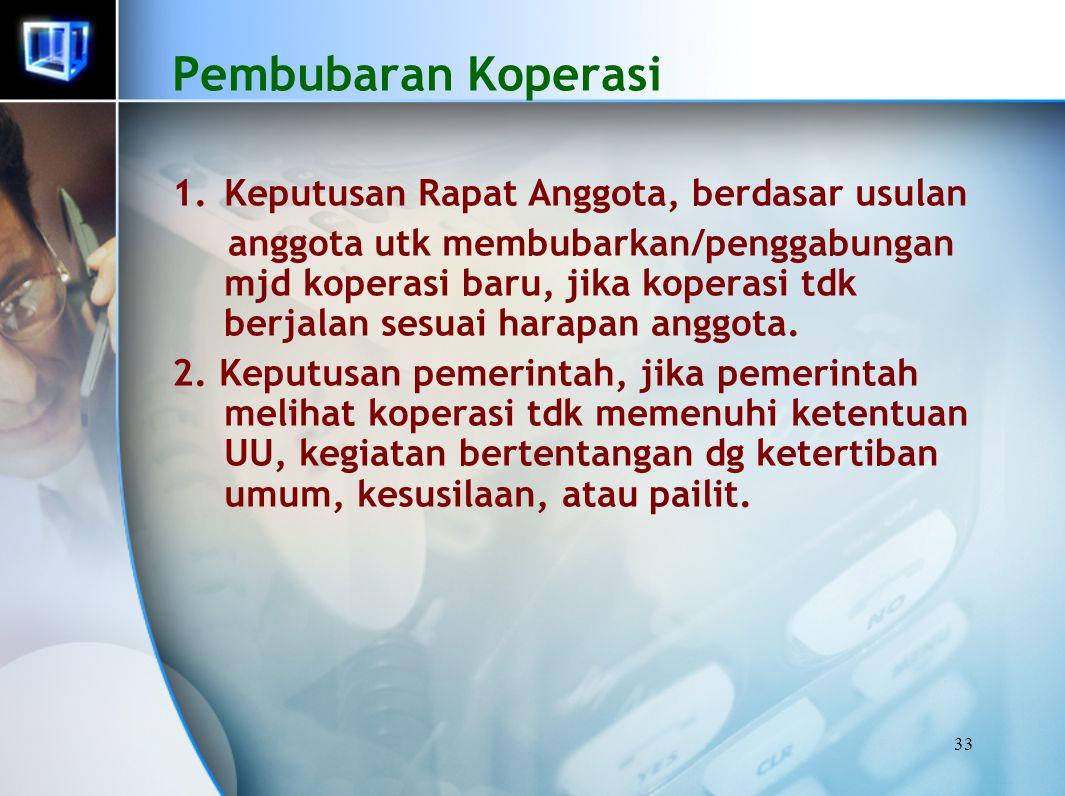33 Pembubaran Koperasi 1.Keputusan Rapat Anggota, berdasar usulan anggota utk membubarkan/penggabungan mjd koperasi baru, jika koperasi tdk berjalan s