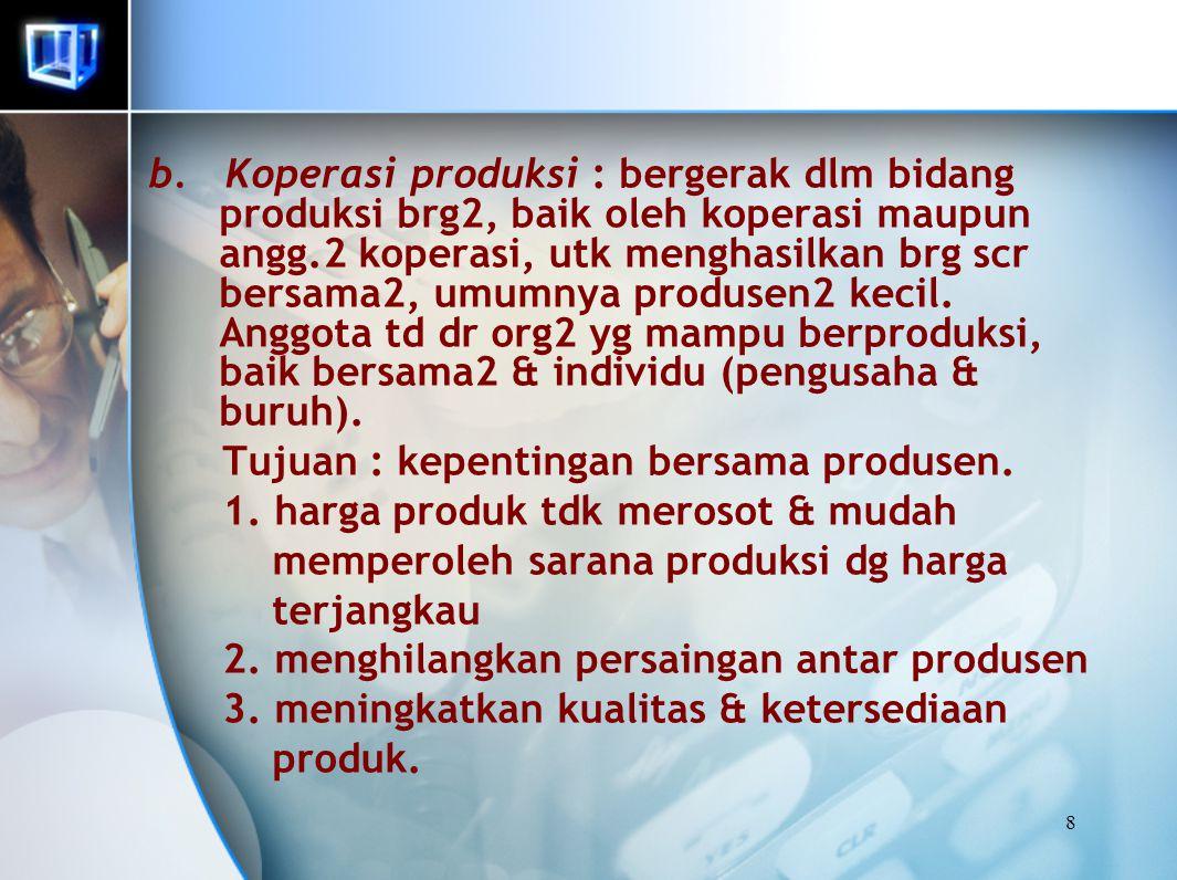 8 b. Koperasi produksi : bergerak dlm bidang produksi brg2, baik oleh koperasi maupun angg.2 koperasi, utk menghasilkan brg scr bersama2, umumnya prod