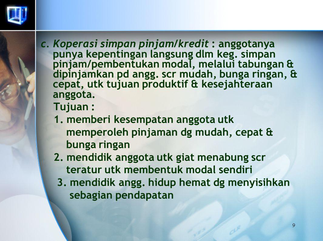 9 c. Koperasi simpan pinjam/kredit : anggotanya punya kepentingan langsung dlm keg. simpan pinjam/pembentukan modal, melalui tabungan & dipinjamkan pd