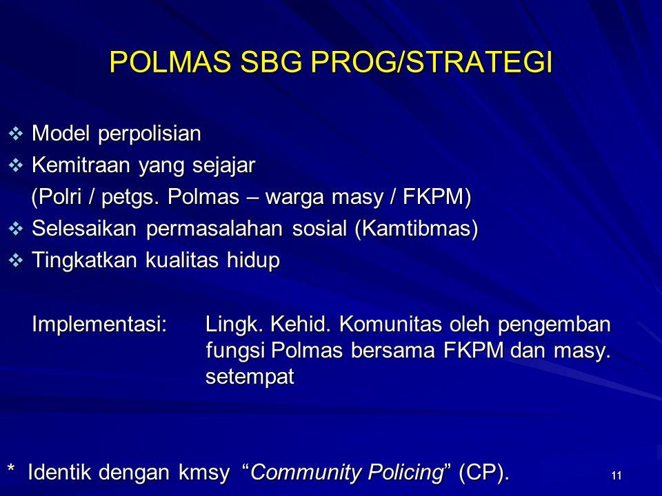 11 POLMAS SBG PROG/STRATEGI  Model perpolisian  Kemitraan yang sejajar (Polri / petgs. Polmas – warga masy / FKPM) (Polri / petgs. Polmas – warga ma