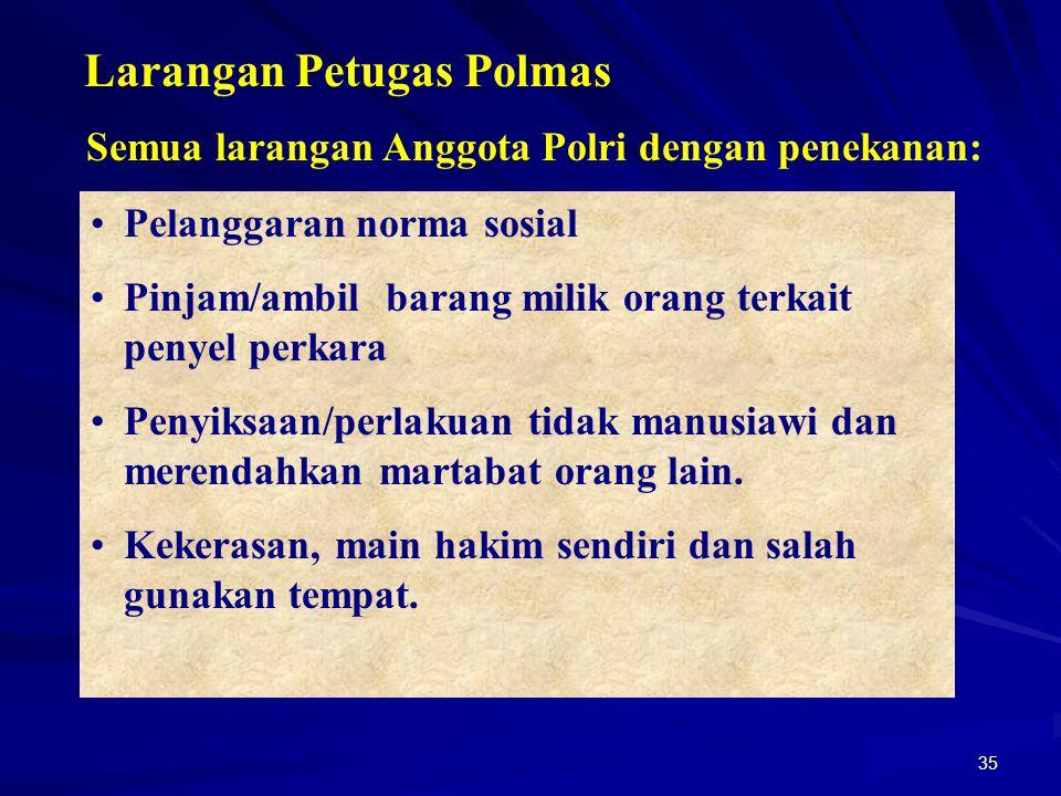 35 Larangan Petugas Polmas Semua larangan Anggota Polri dengan penekanan: Pelanggaran norma sosial Pinjam/ambil barang milik orang terkait penyel perk