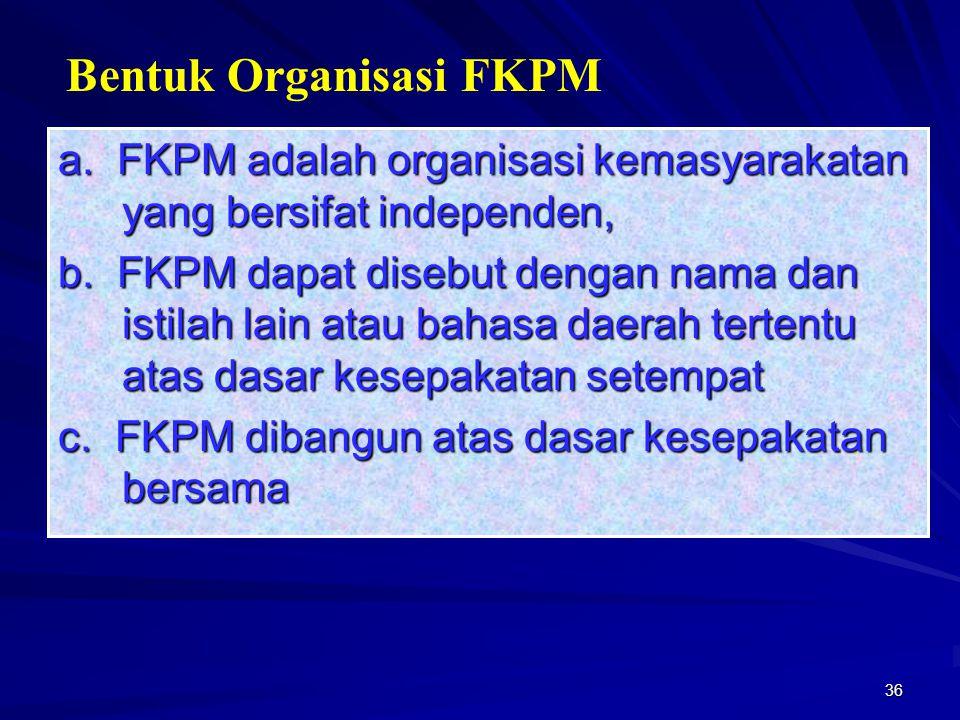 36 a. FKPM adalah organisasi kemasyarakatan yang bersifat independen, b. FKPM dapat disebut dengan nama dan istilah lain atau bahasa daerah tertentu a