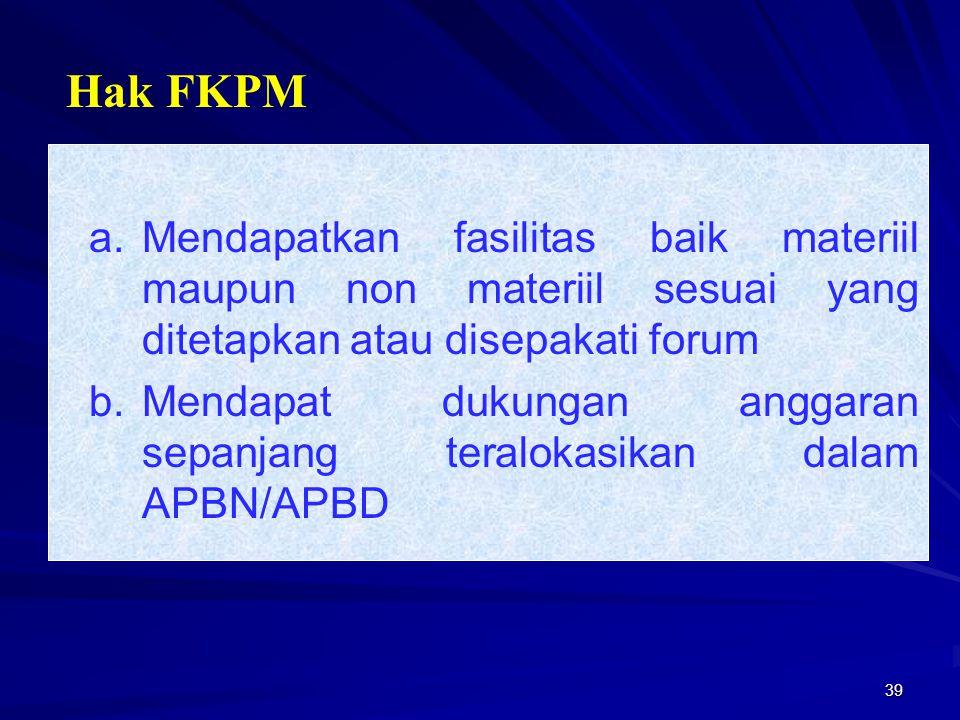39 a.Mendapatkan fasilitas baik materiil maupun non materiil sesuai yang ditetapkan atau disepakati forum b.Mendapat dukungan anggaran sepanjang teral