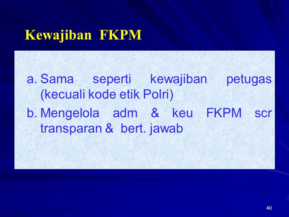 40 a.Sama seperti kewajiban petugas (kecuali kode etik Polri) b.Mengelola adm & keu FKPM scr transparan & bert. jawab Kewajiban FKPM