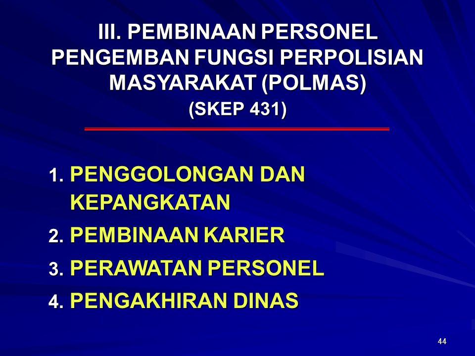 44 III. PEMBINAAN PERSONEL PENGEMBAN FUNGSI PERPOLISIAN MASYARAKAT (POLMAS) (SKEP 431) 1. PENGGOLONGAN DAN KEPANGKATAN 2. PEMBINAAN KARIER 3. PERAWATA