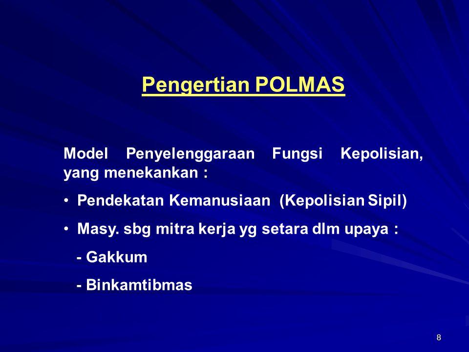 8 Pengertian POLMAS Model Penyelenggaraan Fungsi Kepolisian, yang menekankan : Pendekatan Kemanusiaan (Kepolisian Sipil) Masy. sbg mitra kerja yg seta