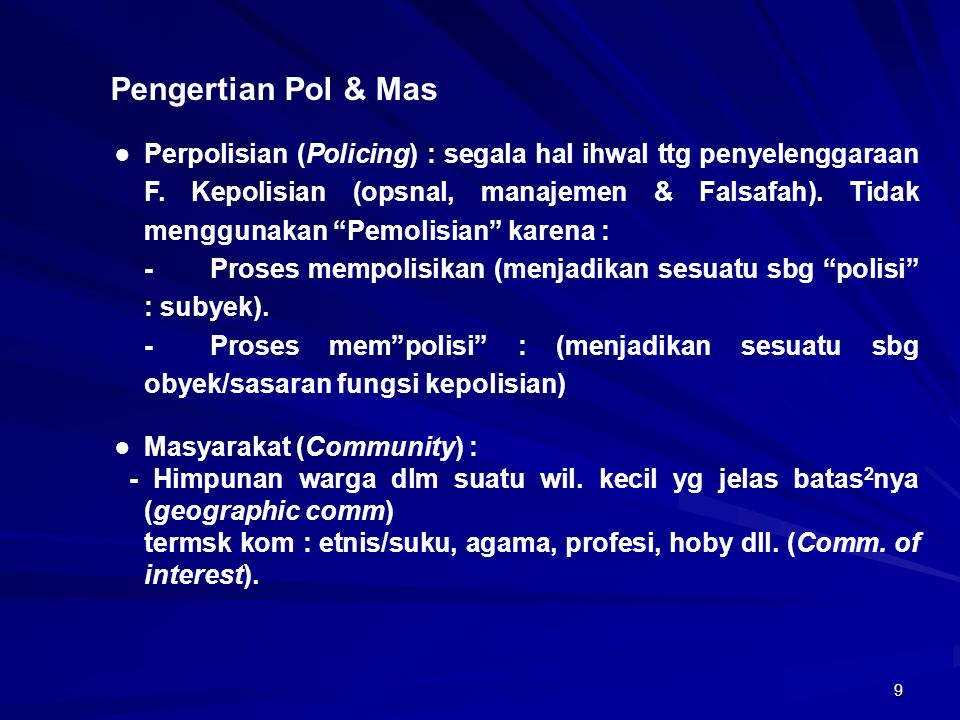 9 Pengertian Pol & Mas ● Perpolisian (Policing) : segala hal ihwal ttg penyelenggaraan F. Kepolisian (opsnal, manajemen & Falsafah). Tidak menggunakan