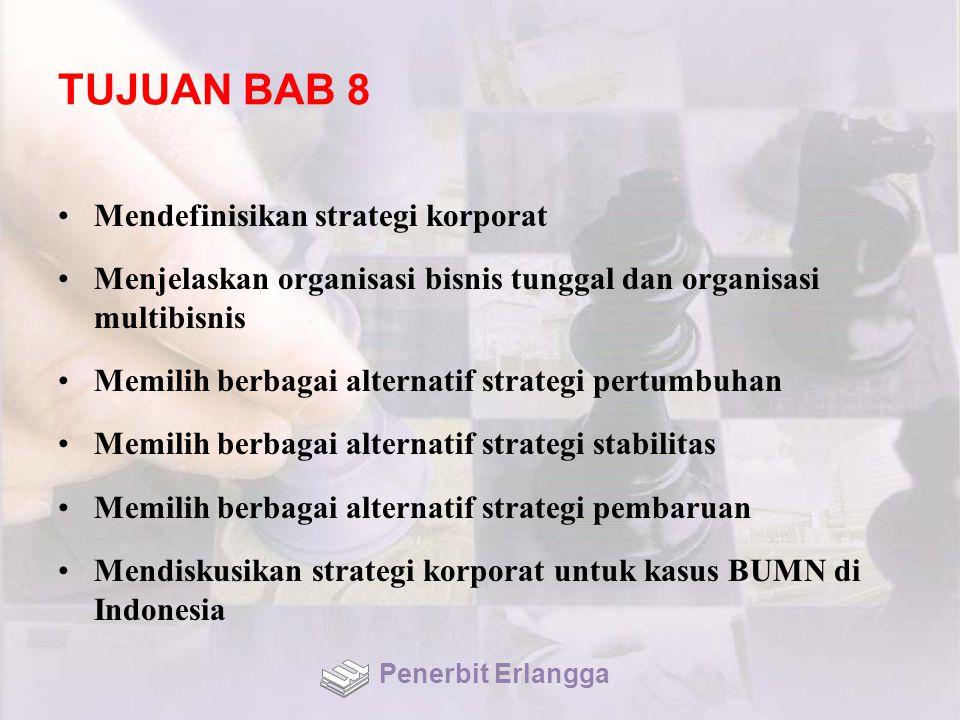 TUJUAN BAB 8 Mendefinisikan strategi korporat Menjelaskan organisasi bisnis tunggal dan organisasi multibisnis Memilih berbagai alternatif strategi pertumbuhan Memilih berbagai alternatif strategi stabilitas Memilih berbagai alternatif strategi pembaruan Mendiskusikan strategi korporat untuk kasus BUMN di Indonesia Penerbit Erlangga