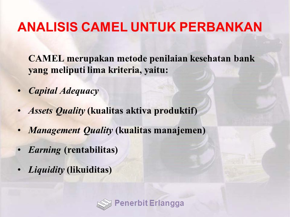 ANALISIS CAMEL UNTUK PERBANKAN CAMEL merupakan metode penilaian kesehatan bank yang meliputi lima kriteria, yaitu: Capital Adequacy Assets Quality (kualitas aktiva produktif) Management Quality (kualitas manajemen) Earning (rentabilitas) Liquidity (likuiditas) Penerbit Erlangga