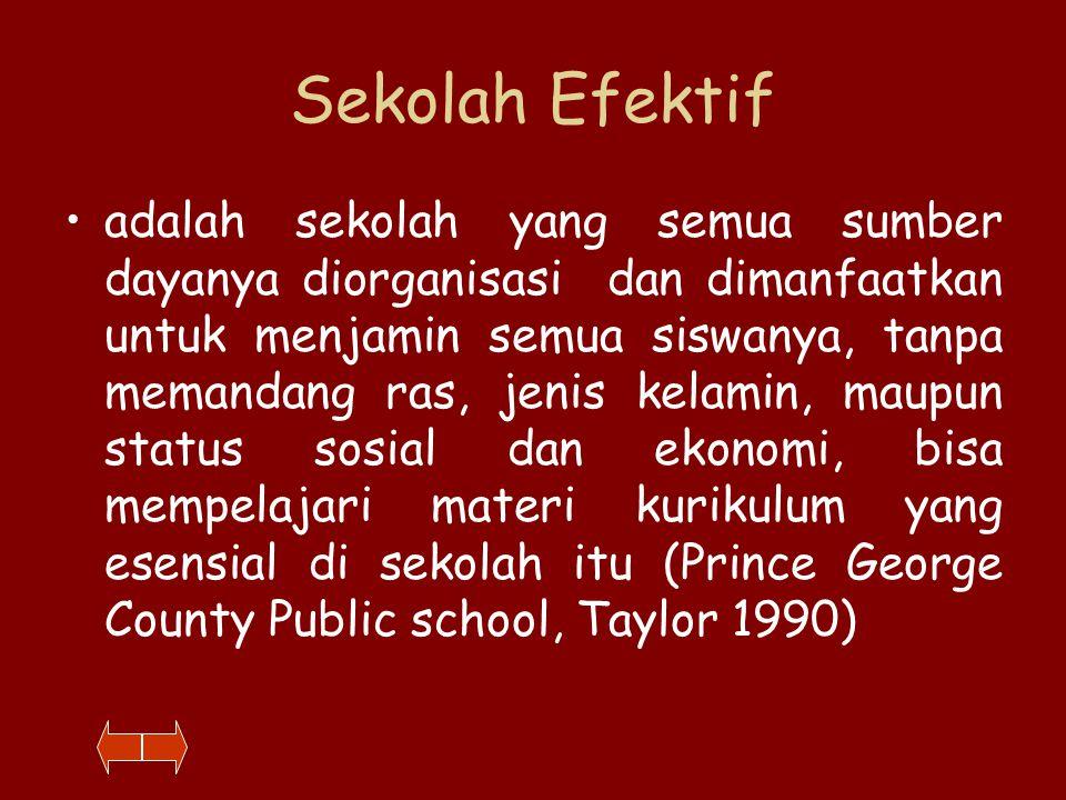 Sekolah Efektif adalah sekolah yang semua sumber dayanya diorganisasi dan dimanfaatkan untuk menjamin semua siswanya, tanpa memandang ras, jenis kelamin, maupun status sosial dan ekonomi, bisa mempelajari materi kurikulum yang esensial di sekolah itu (Prince George County Public school, Taylor 1990)