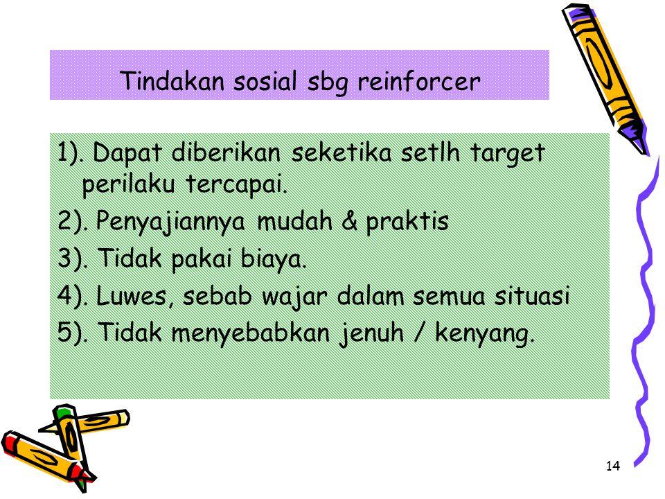 14 Tindakan sosial sbg reinforcer 1).Dapat diberikan seketika setlh target perilaku tercapai.