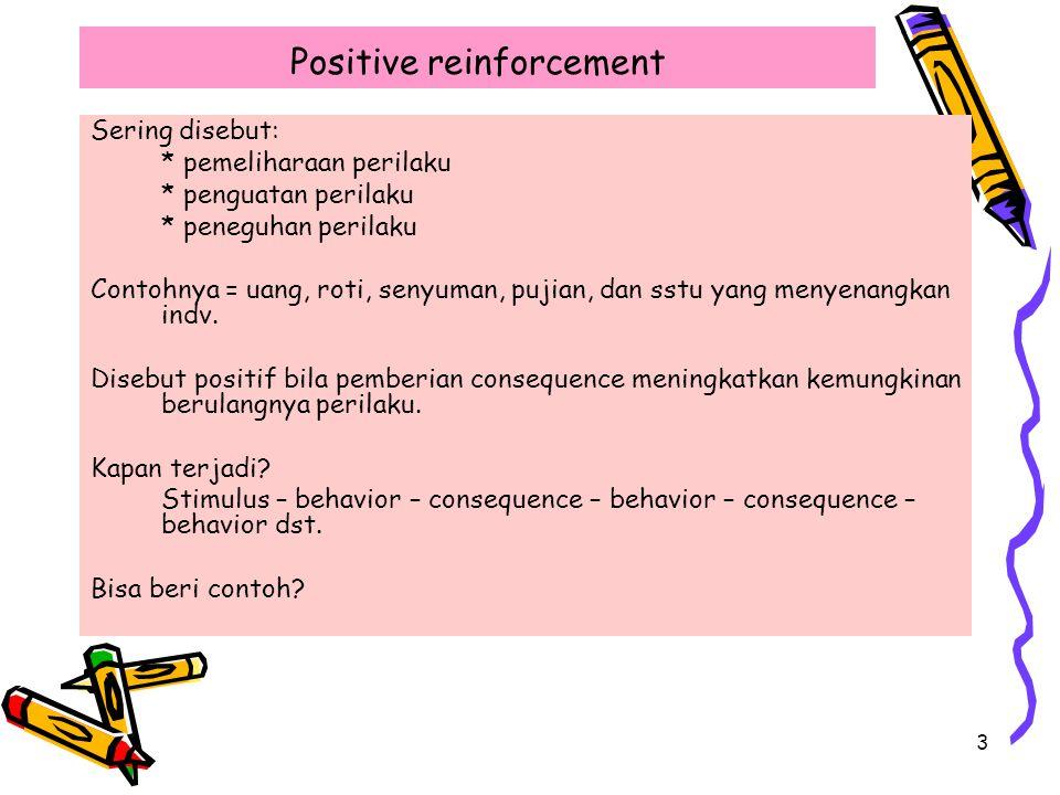 3 Positive reinforcement Sering disebut: * pemeliharaan perilaku * penguatan perilaku * peneguhan perilaku Contohnya = uang, roti, senyuman, pujian, dan sstu yang menyenangkan indv.