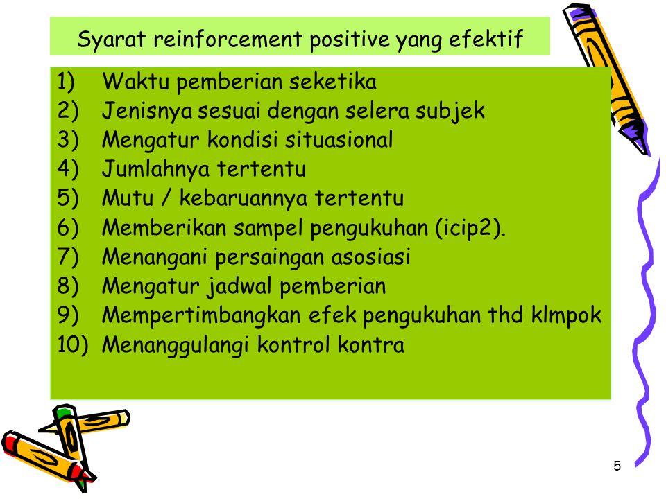 5 Syarat reinforcement positive yang efektif 1)Waktu pemberian seketika 2)Jenisnya sesuai dengan selera subjek 3)Mengatur kondisi situasional 4)Jumlahnya tertentu 5)Mutu / kebaruannya tertentu 6)Memberikan sampel pengukuhan (icip2).