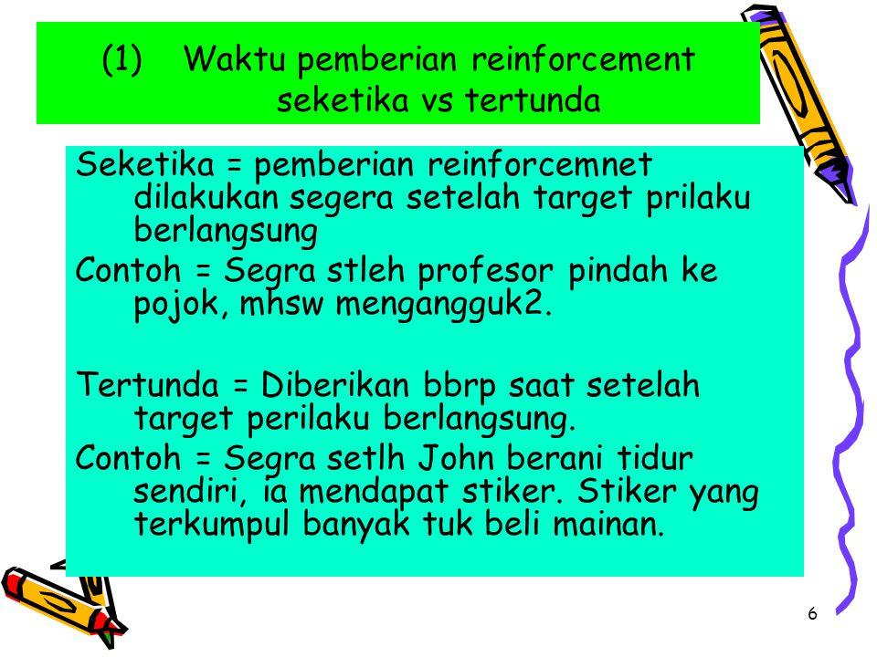 6 (1)Waktu pemberian reinforcement seketika vs tertunda Seketika = pemberian reinforcemnet dilakukan segera setelah target prilaku berlangsung Contoh = Segra stleh profesor pindah ke pojok, mhsw mengangguk2.