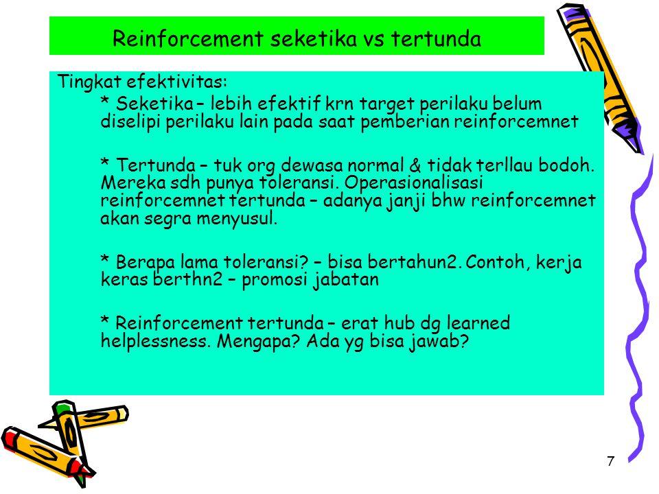 7 Reinforcement seketika vs tertunda Tingkat efektivitas: * Seketika – lebih efektif krn target perilaku belum diselipi perilaku lain pada saat pemberian reinforcemnet * Tertunda – tuk org dewasa normal & tidak terllau bodoh.