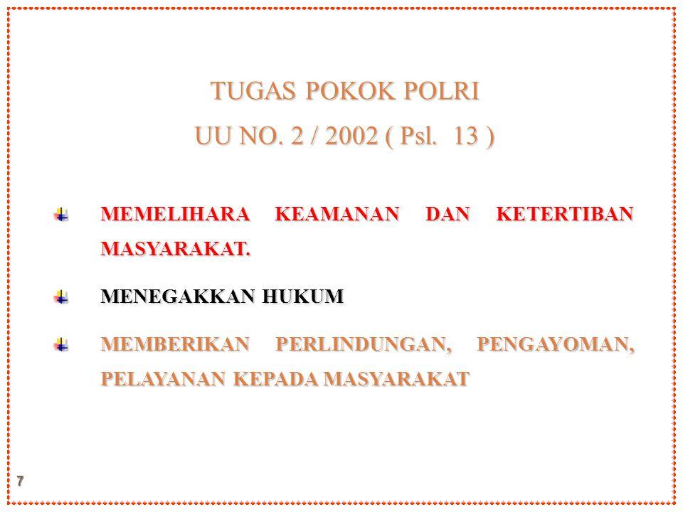 7 TUGAS POKOK POLRI UU NO. 2 / 2002 ( Psl. 13 ) MEMELIHARA KEAMANAN DAN KETERTIBAN MASYARAKAT. MENEGAKKAN HUKUM MEMBERIKAN PERLINDUNGAN, PENGAYOMAN, P