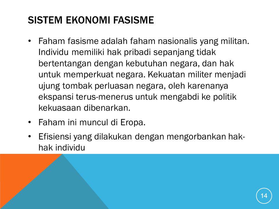 SISTEM EKONOMI FASISME Faham fasisme adalah faham nasionalis yang militan. Individu memiliki hak pribadi sepanjang tidak bertentangan dengan kebutuhan